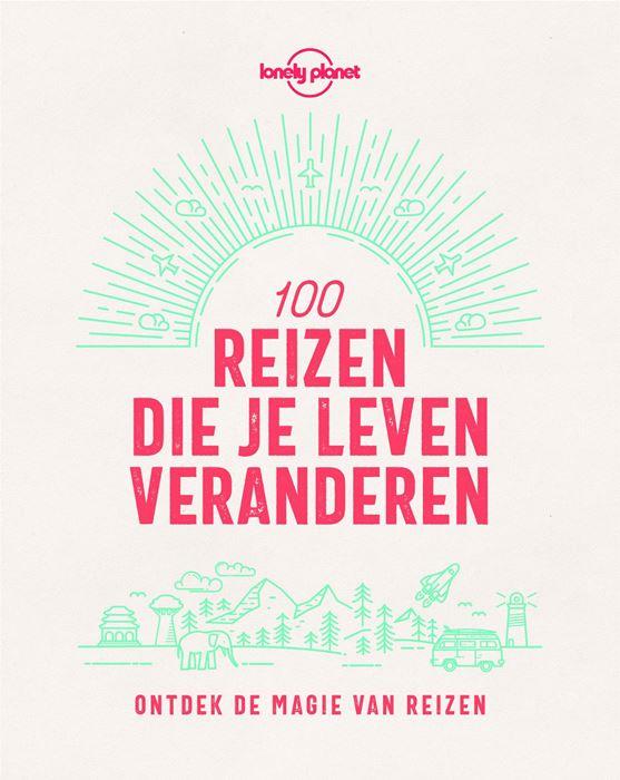 Lonely Planet | 100 Reizen die je Leven Veranderen 9789021571911  Kosmos   Reisgidsen Wereld als geheel
