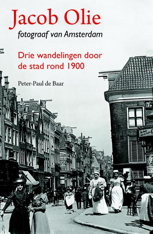 Jacob Olie - Fotograaf van Amsterdam 9789068687033 Peter-Paul de Baar Thoth   Historische reisgidsen, Landeninformatie, Wandelgidsen Amsterdam